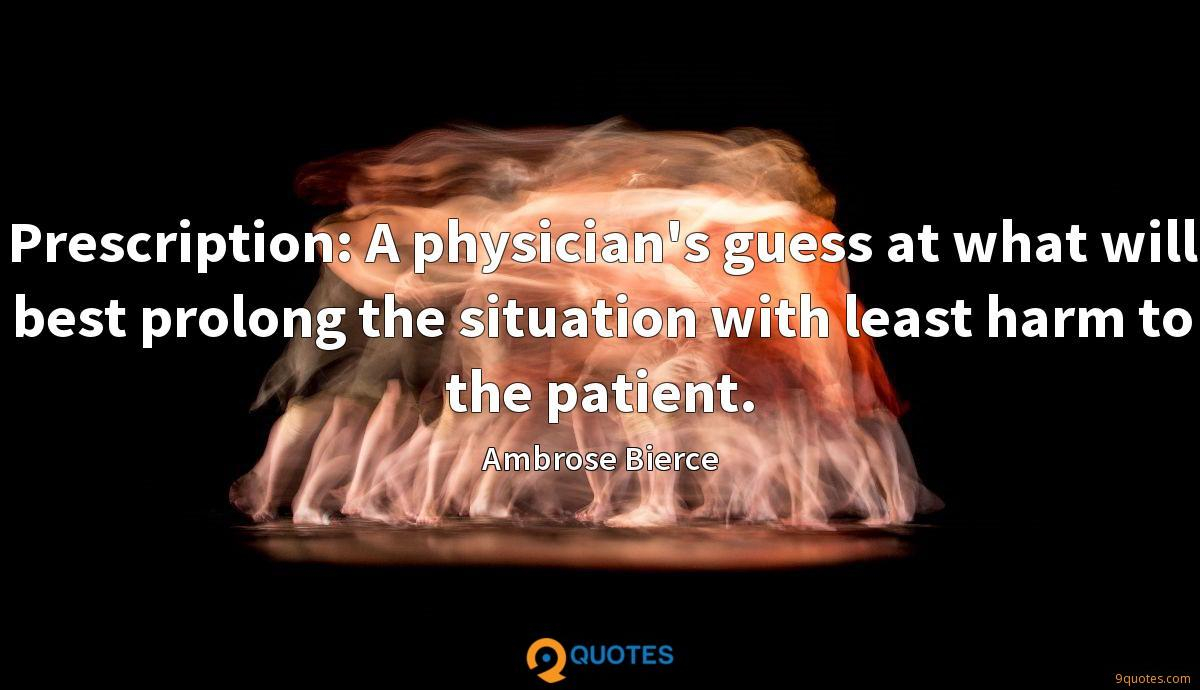 Prescription: A physician's guess at what will best prolong the situation with least harm to the patient.