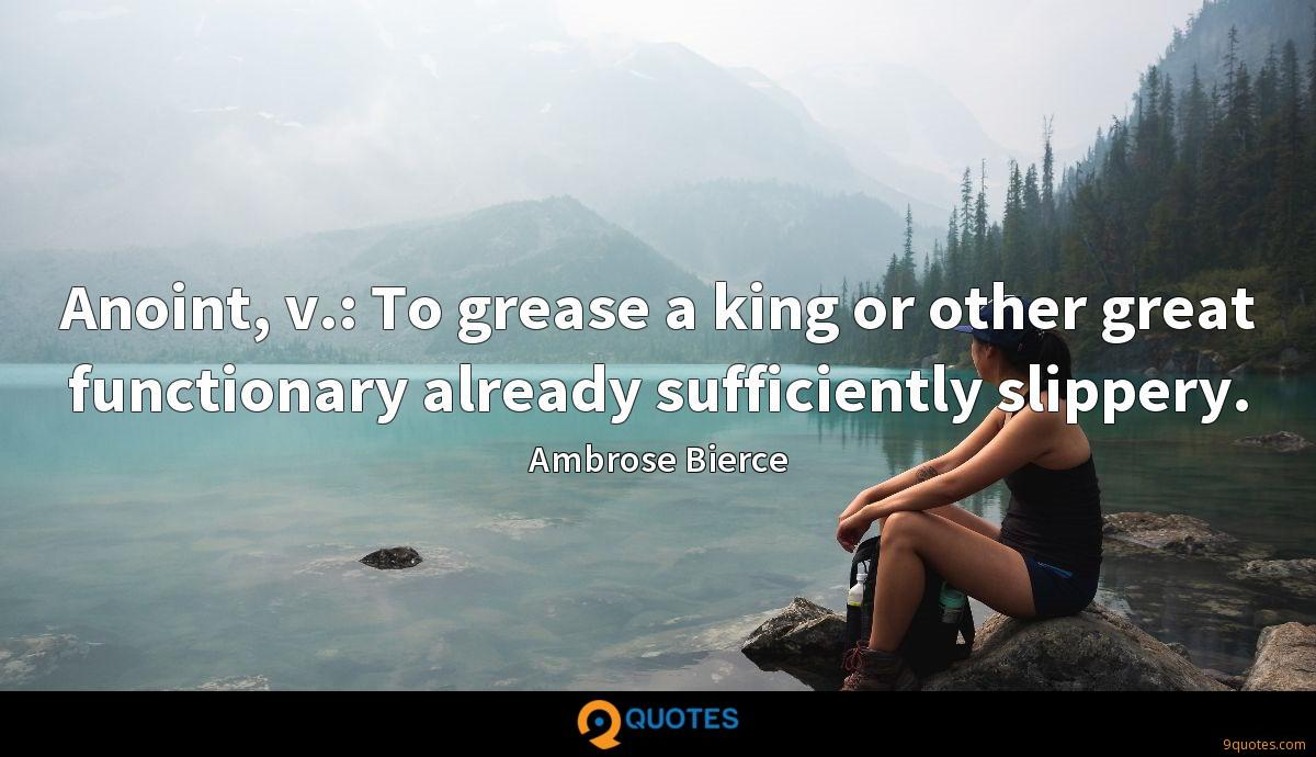 Anoint, v.: To grease a king or other great functionary already sufficiently slippery.