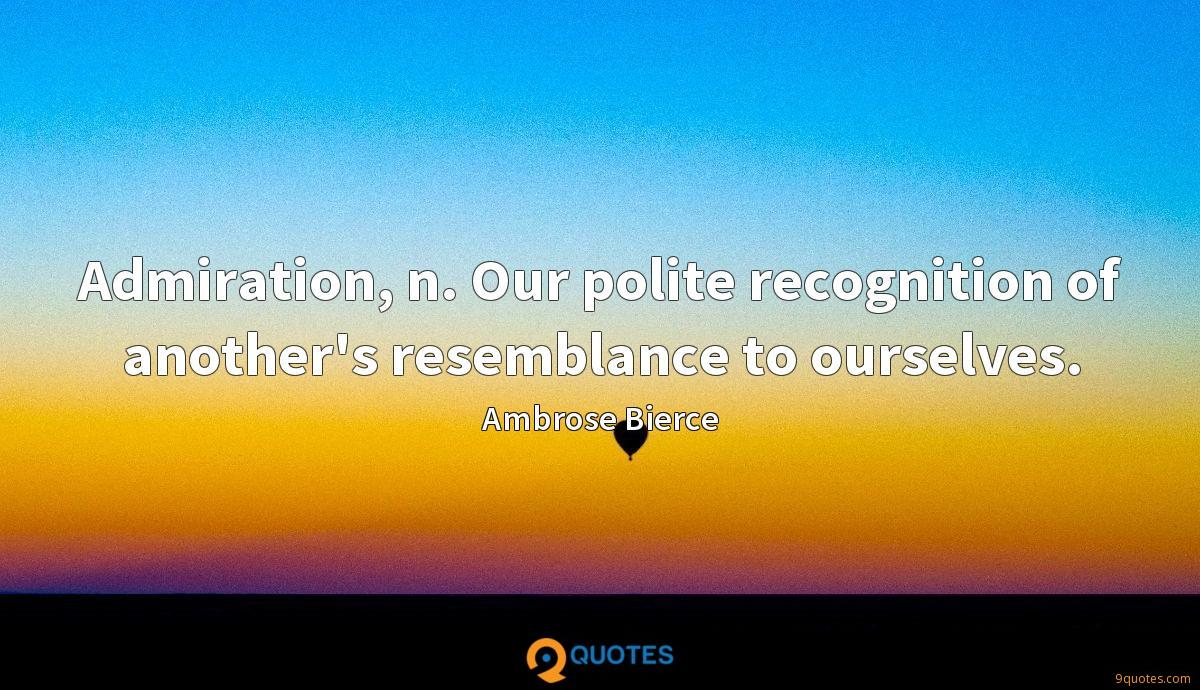Admiration, n. Our polite recognition of another's resemblance to ourselves.