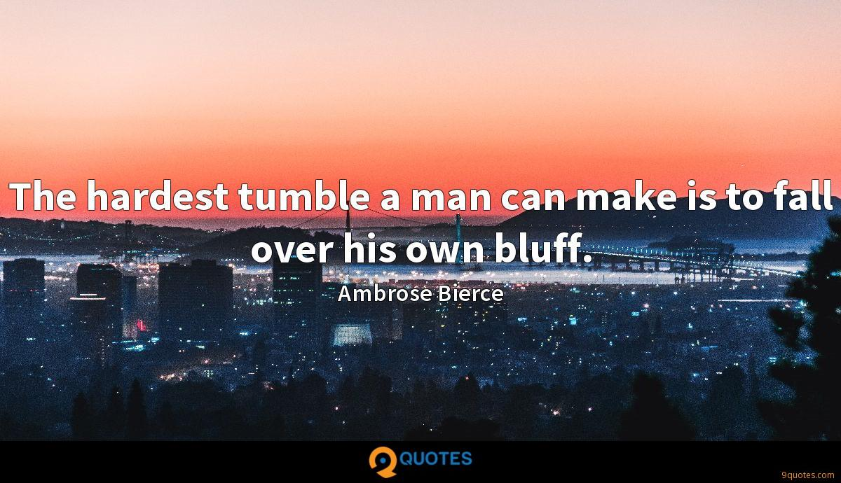 The hardest tumble a man can make is to fall over his own bluff.
