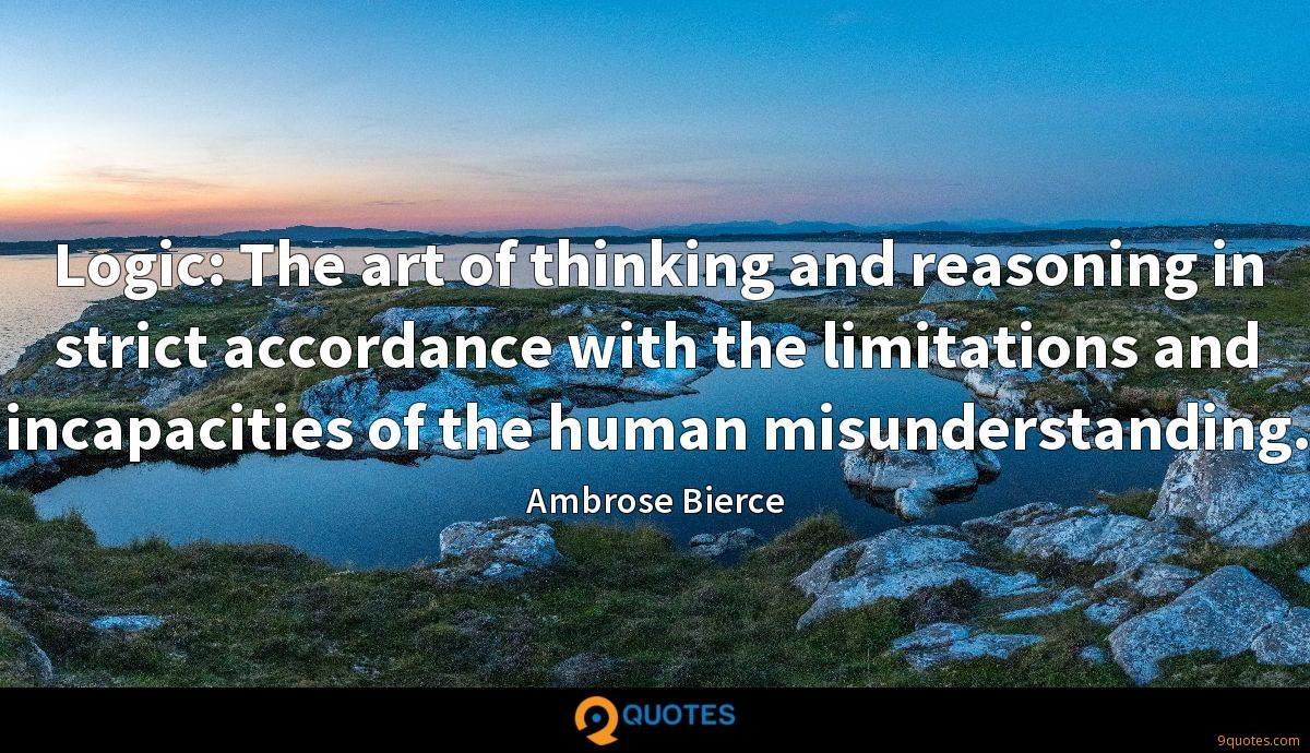 Logic: The art of thinking and reasoning in strict accordance with the limitations and incapacities of the human misunderstanding.