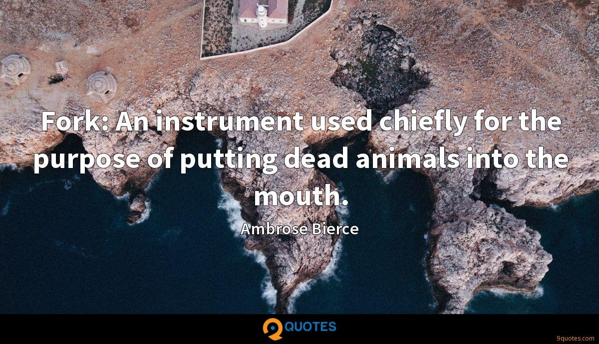 Fork: An instrument used chiefly for the purpose of putting dead animals into the mouth.