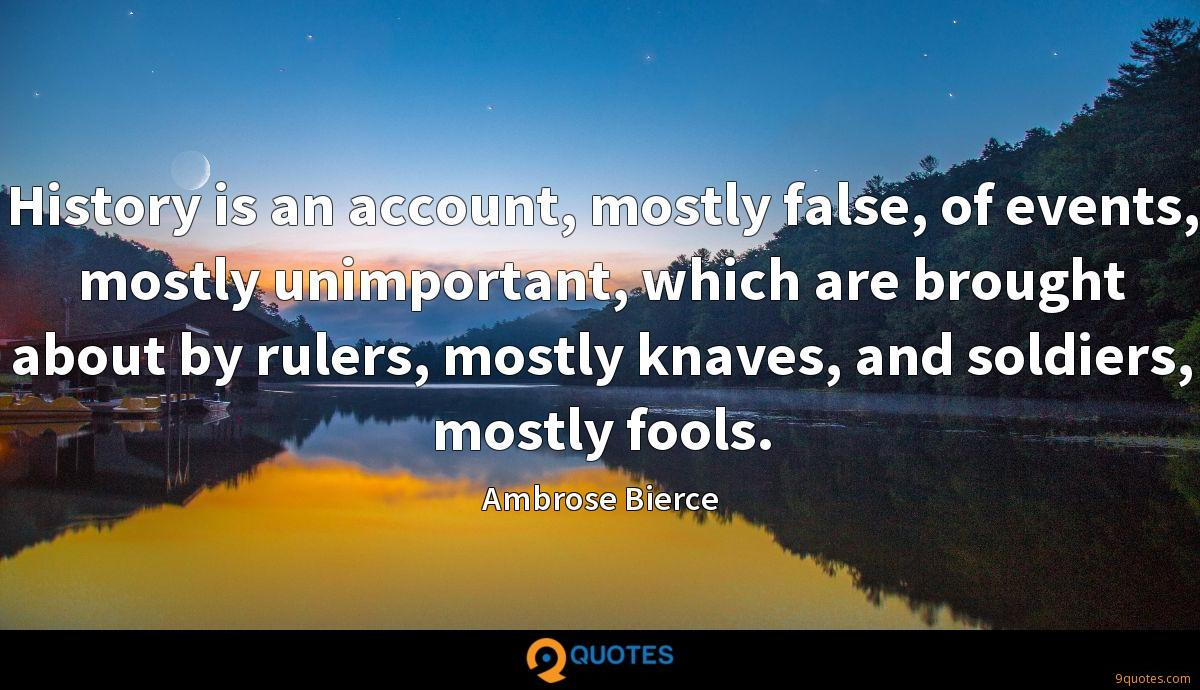 History is an account, mostly false, of events, mostly unimportant, which are brought about by rulers, mostly knaves, and soldiers, mostly fools.