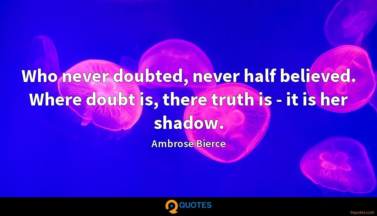 Who never doubted, never half believed. Where doubt is, there truth is - it is her shadow.