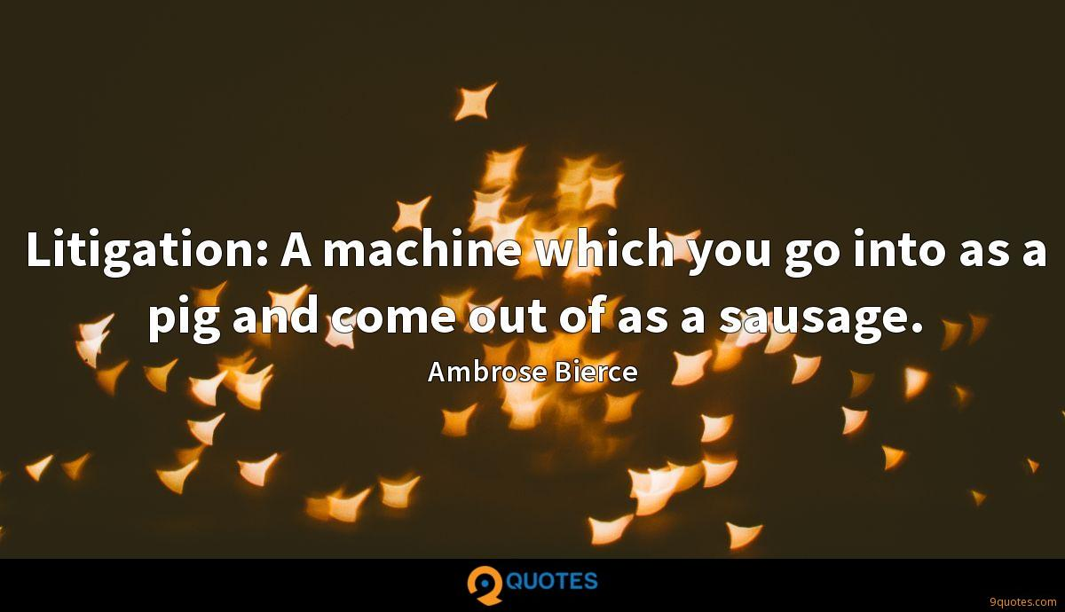 Litigation: A machine which you go into as a pig and come out of as a sausage.