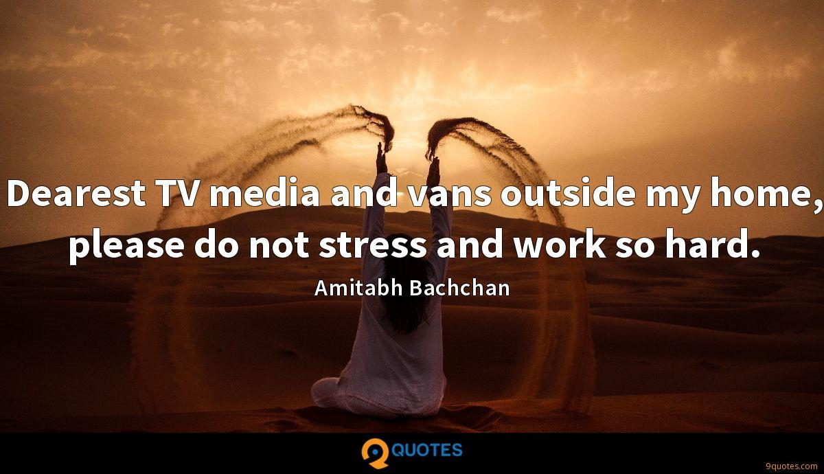 Dearest TV media and vans outside my home, please do not stress and work so hard.