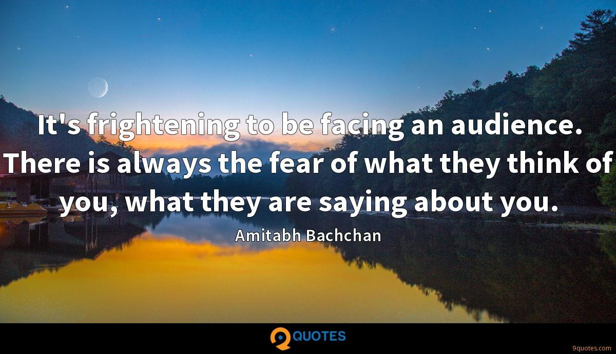 It's frightening to be facing an audience. There is always the fear of what they think of you, what they are saying about you.