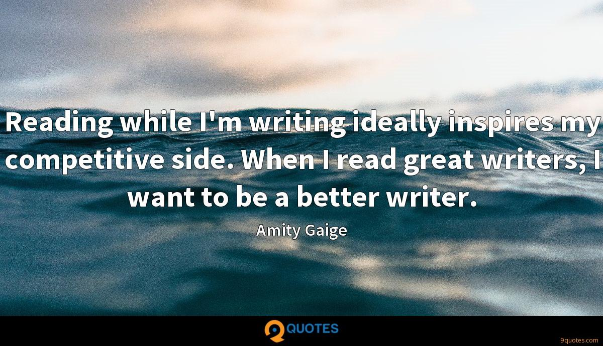 Reading while I'm writing ideally inspires my competitive side. When I read great writers, I want to be a better writer.