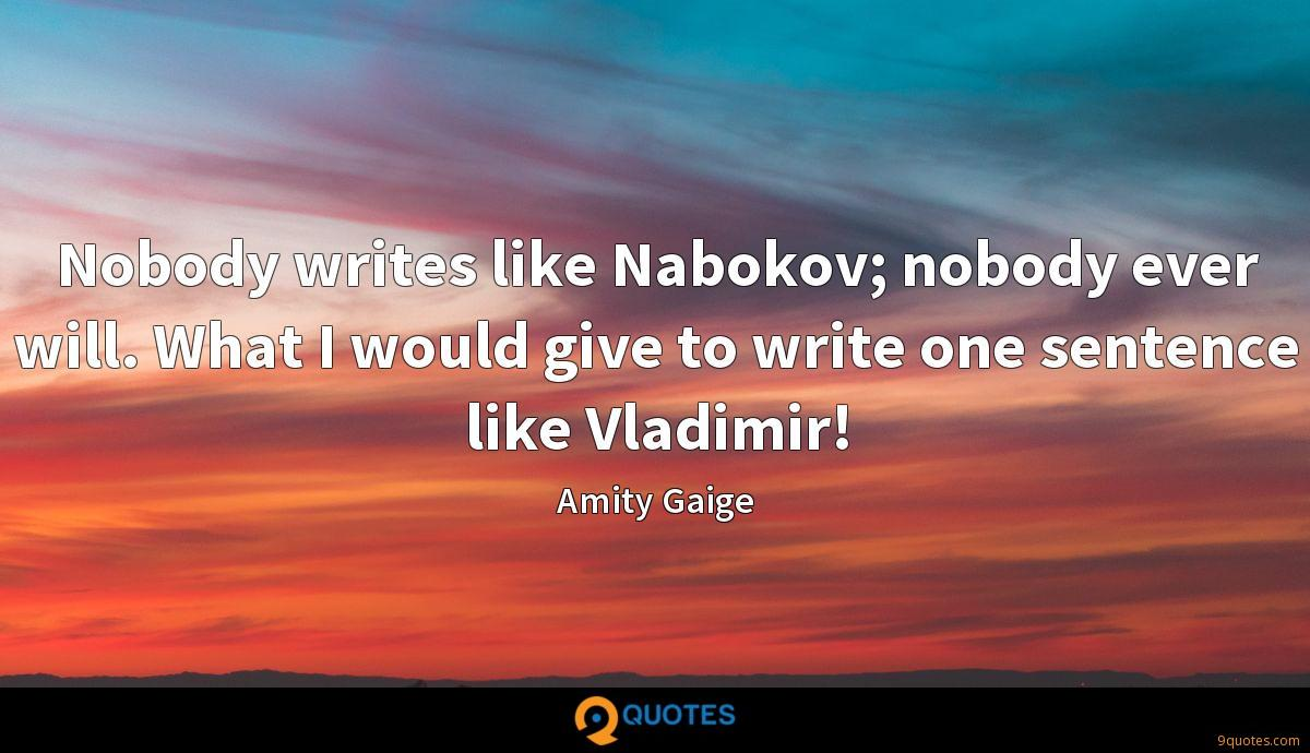Nobody writes like Nabokov; nobody ever will. What I would give to write one sentence like Vladimir!