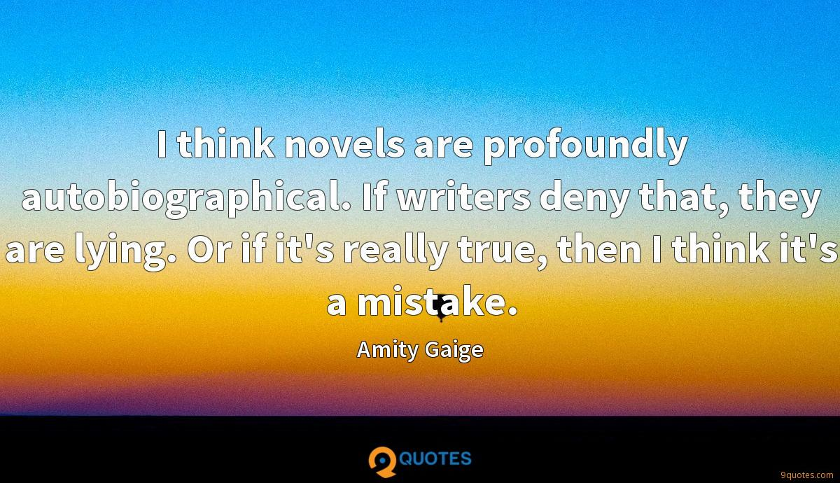I think novels are profoundly autobiographical. If writers deny that, they are lying. Or if it's really true, then I think it's a mistake.