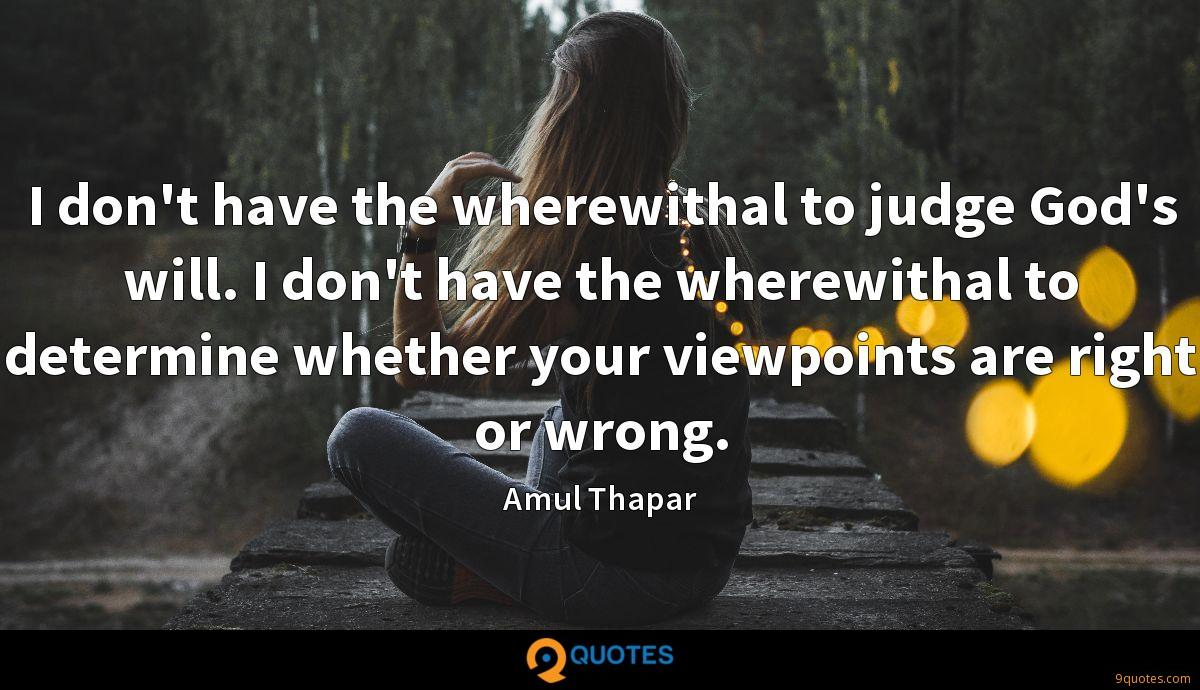 I don't have the wherewithal to judge God's will. I don't have the wherewithal to determine whether your viewpoints are right or wrong.