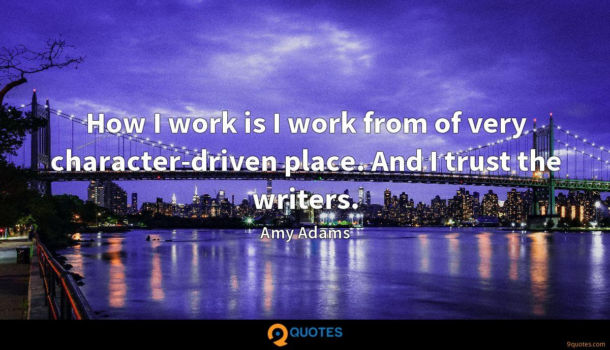How I work is I work from of very character-driven place. And I trust the writers.