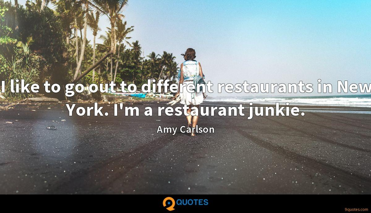 I like to go out to different restaurants in New York. I'm a restaurant junkie.