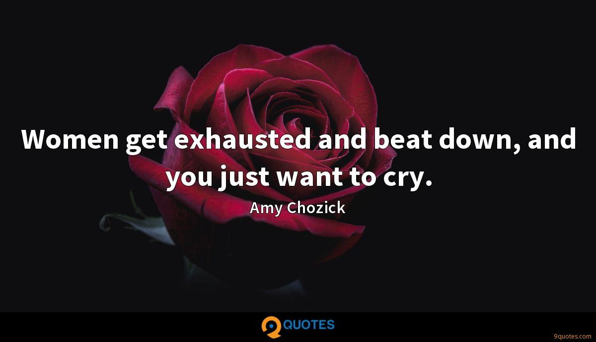 Women get exhausted and beat down, and you just want to cry.