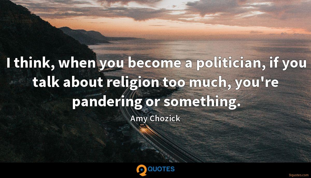 I think, when you become a politician, if you talk about religion too much, you're pandering or something.