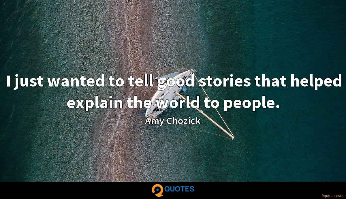 I just wanted to tell good stories that helped explain the world to people.