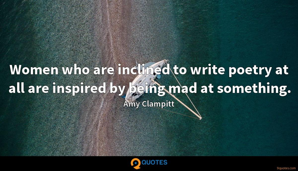 Women who are inclined to write poetry at all are inspired by being mad at something.