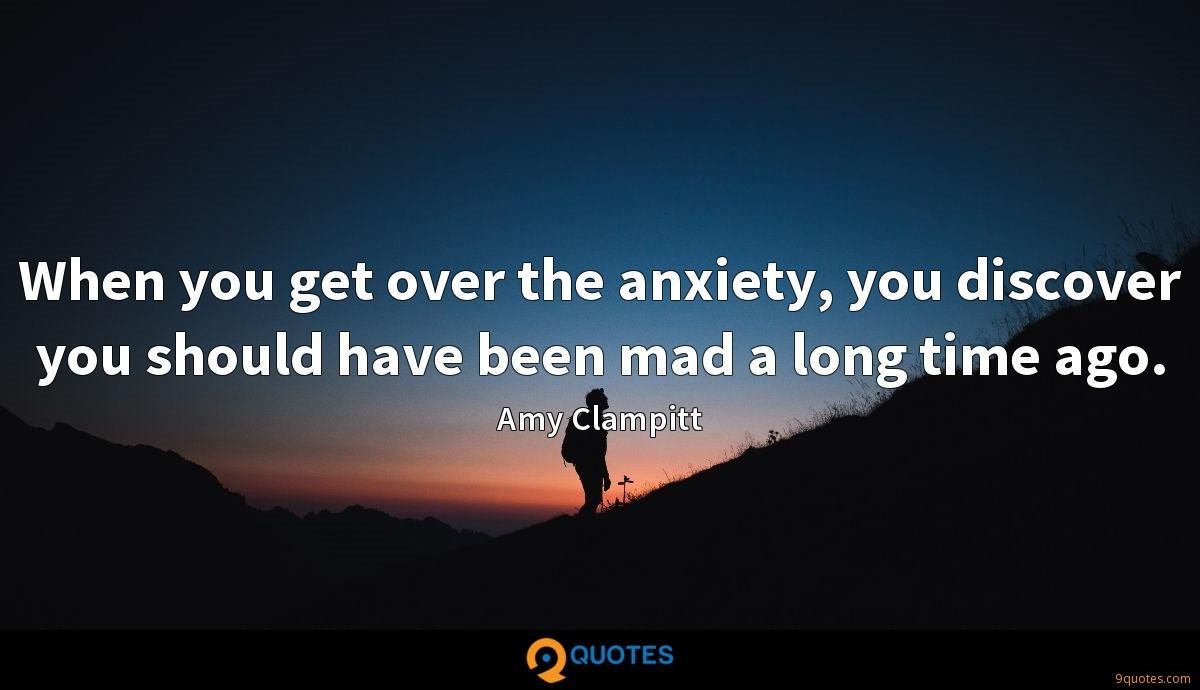 When you get over the anxiety, you discover you should have been mad a long time ago.