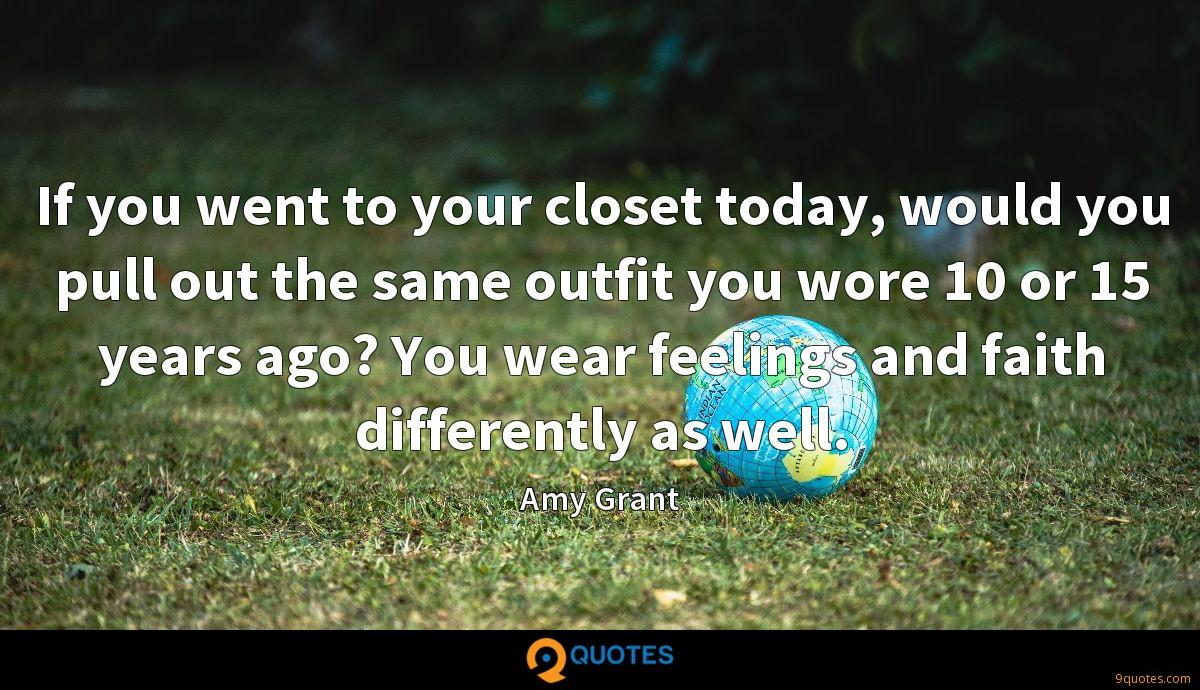 If you went to your closet today, would you pull out the same outfit you wore 10 or 15 years ago? You wear feelings and faith differently as well.