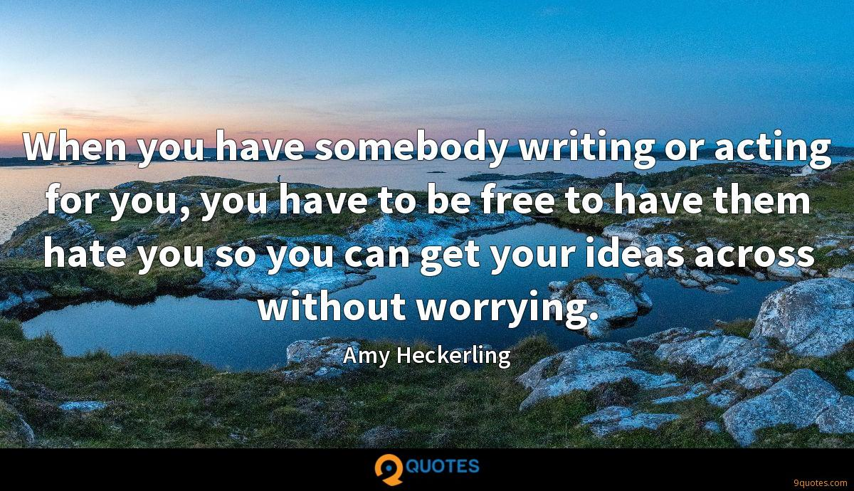 When you have somebody writing or acting for you, you have to be free to have them hate you so you can get your ideas across without worrying.