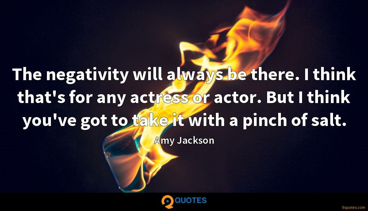 The negativity will always be there. I think that's for any actress or actor. But I think you've got to take it with a pinch of salt.