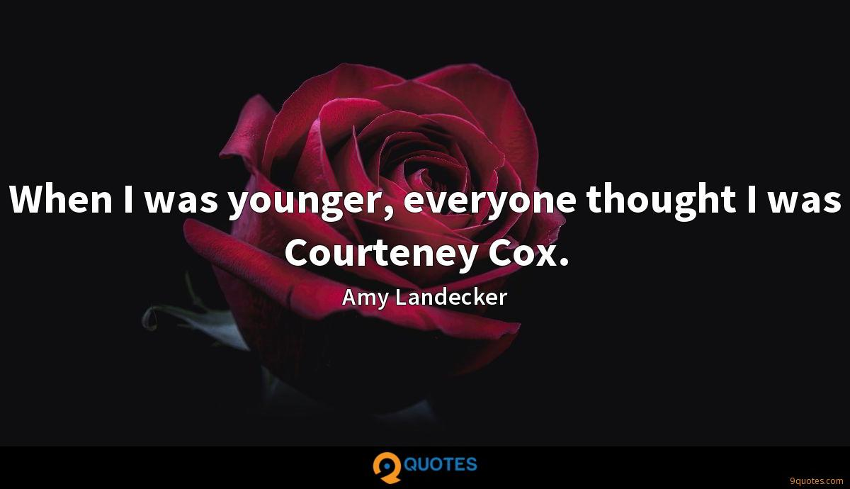 When I was younger, everyone thought I was Courteney Cox.