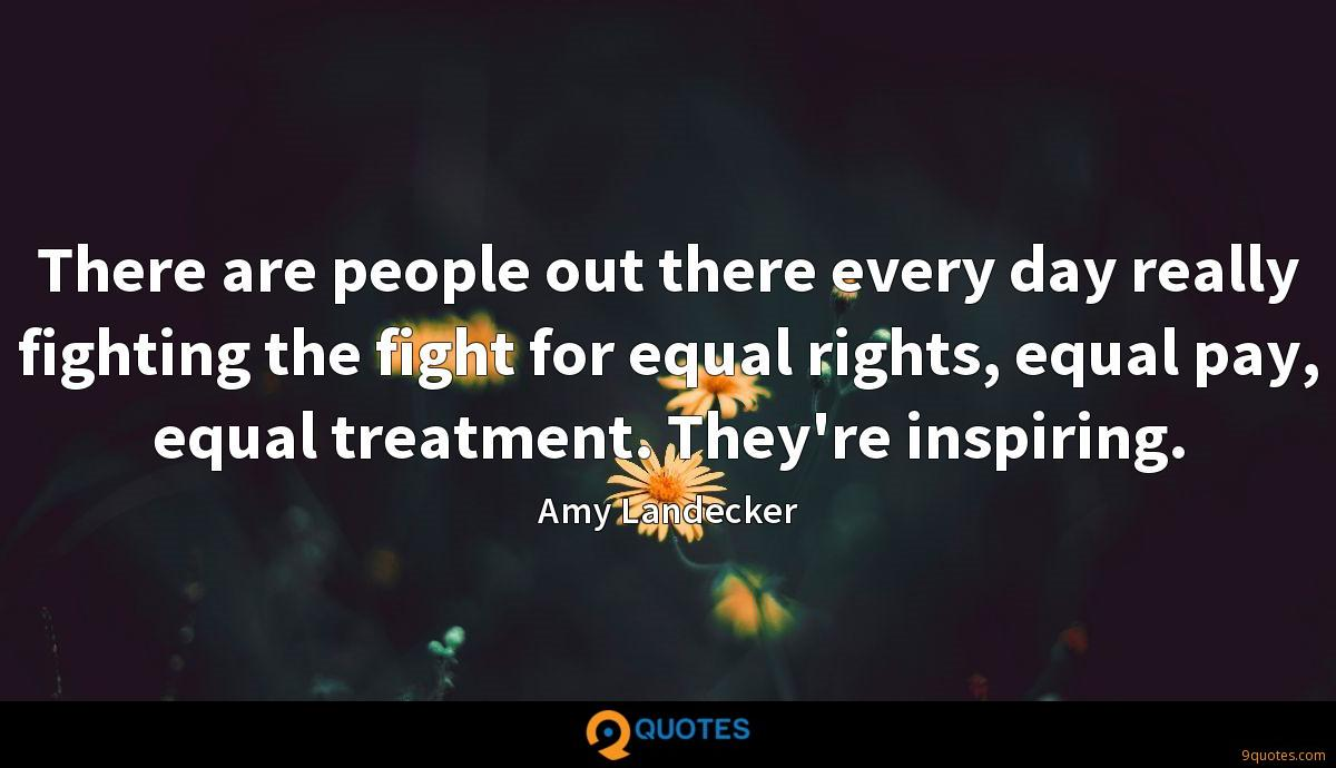 There are people out there every day really fighting the fight for equal rights, equal pay, equal treatment. They're inspiring.