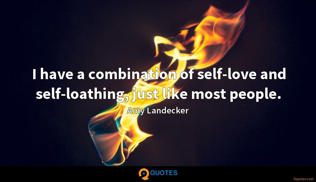 I have a combination of self-love and self-loathing, just like most people.