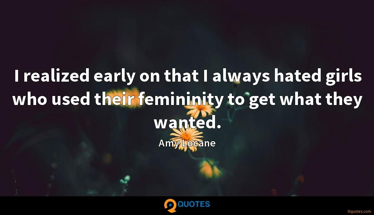 I realized early on that I always hated girls who used their femininity to get what they wanted.