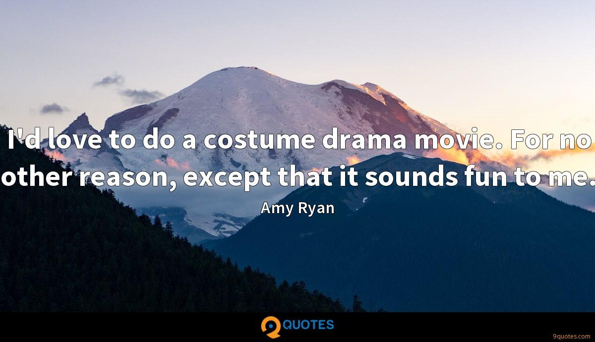 I'd love to do a costume drama movie. For no other reason, except that it sounds fun to me.