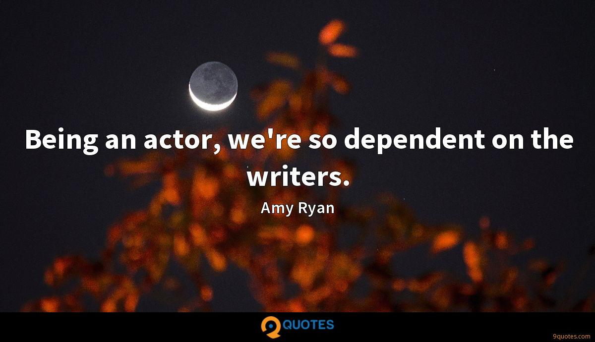 Being an actor, we're so dependent on the writers.