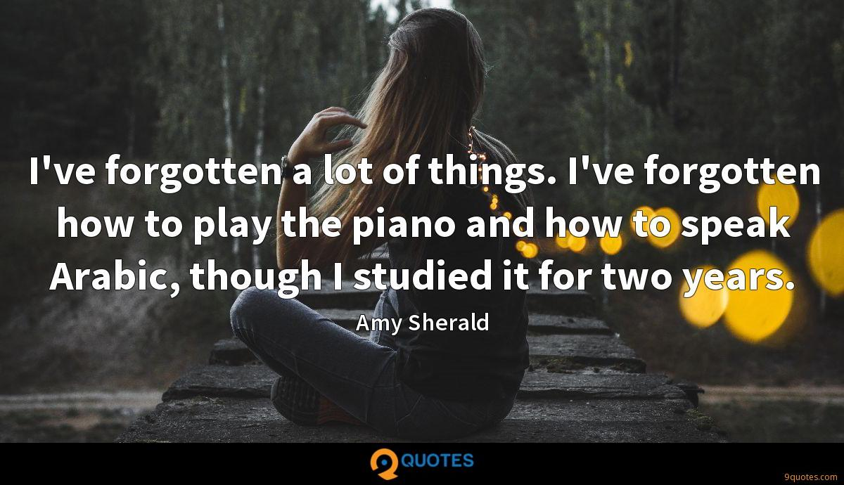 I've forgotten a lot of things. I've forgotten how to play the piano and how to speak Arabic, though I studied it for two years.