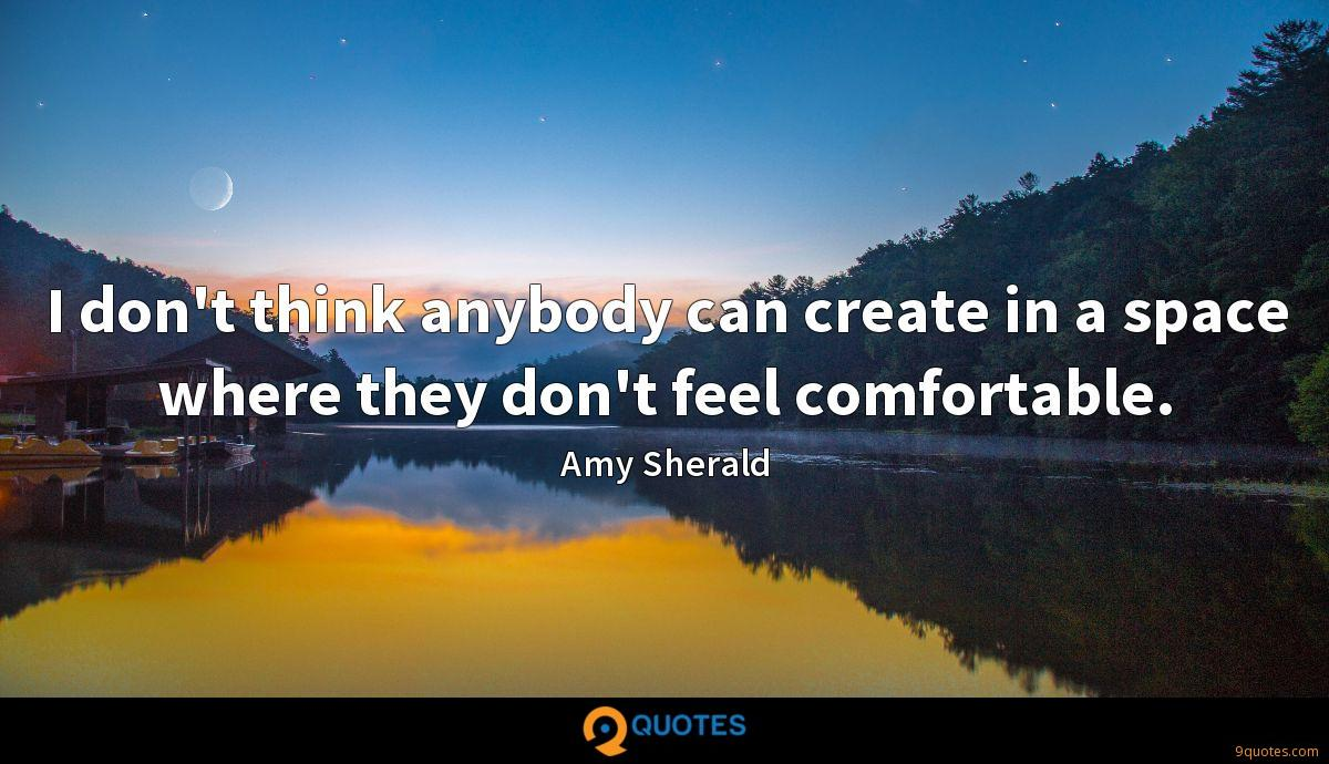 I don't think anybody can create in a space where they don't feel comfortable.