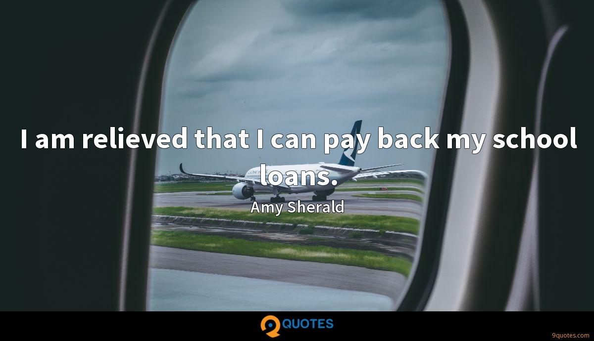 I am relieved that I can pay back my school loans.