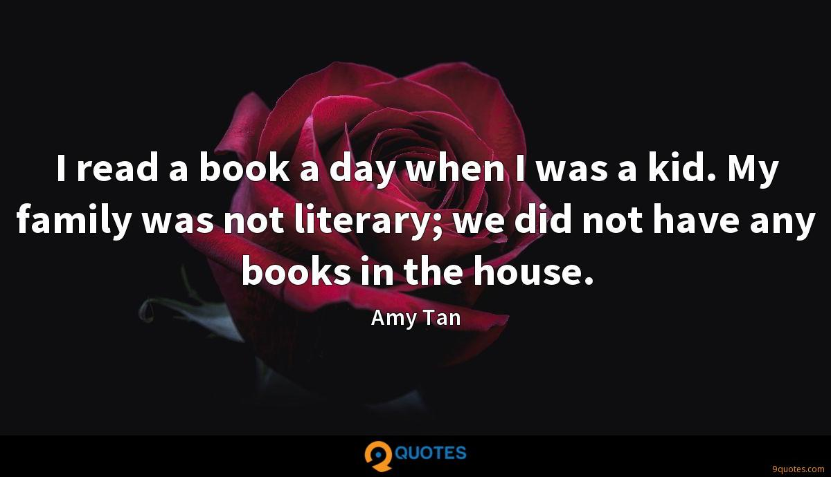 I read a book a day when I was a kid. My family was not literary; we did not have any books in the house.