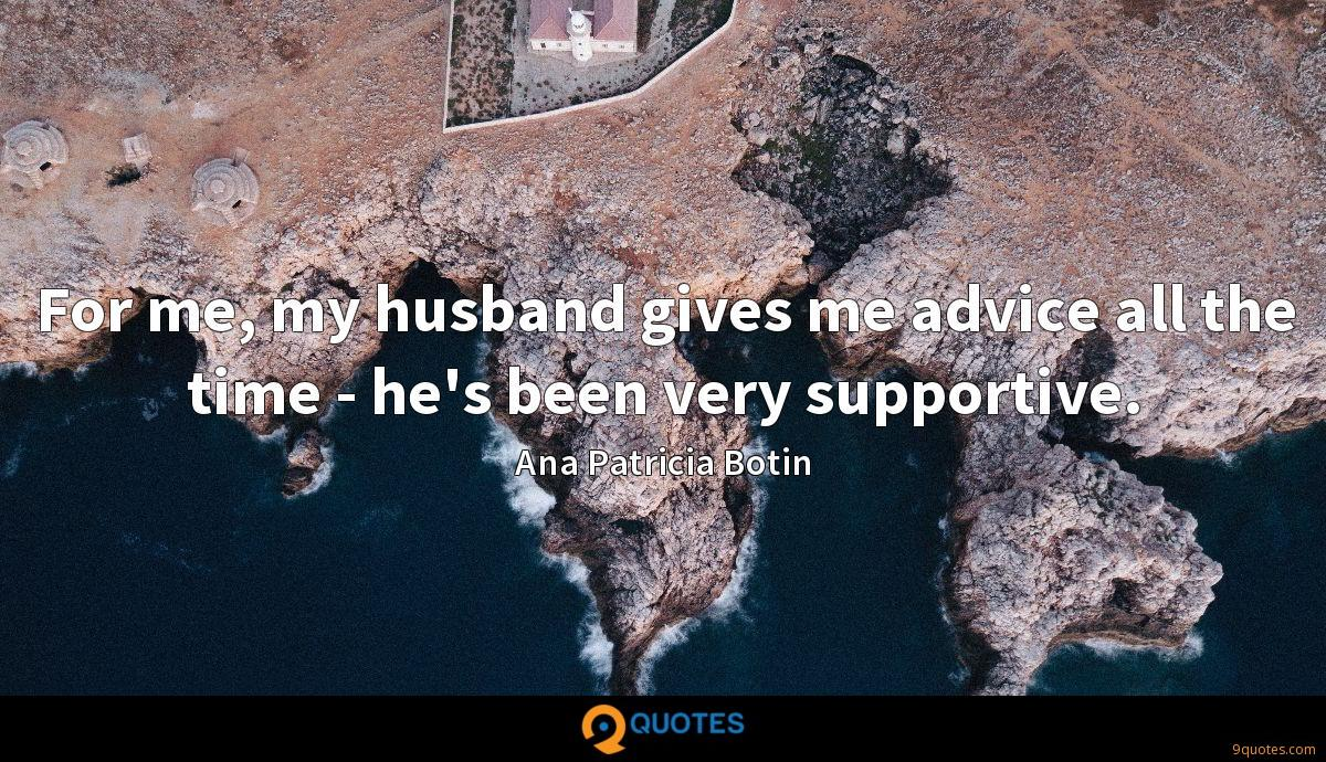 For me, my husband gives me advice all the time - he's been very supportive.