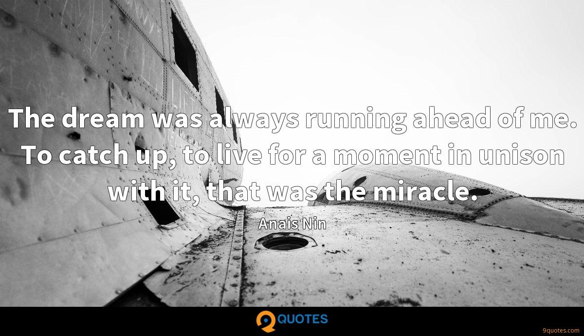 The dream was always running ahead of me. To catch up, to live for a moment in unison with it, that was the miracle.