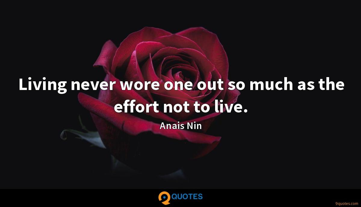 Living never wore one out so much as the effort not to live.