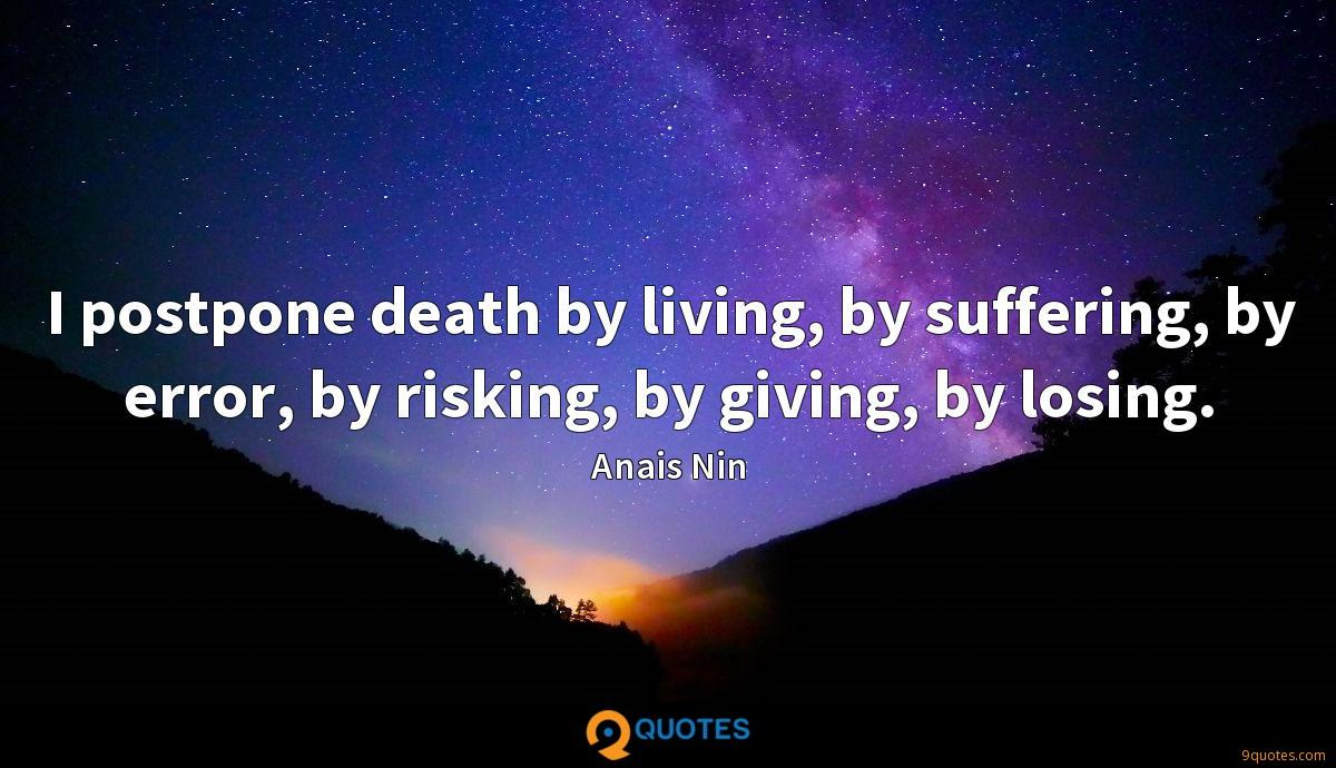 I postpone death by living, by suffering, by error, by risking, by giving, by losing.