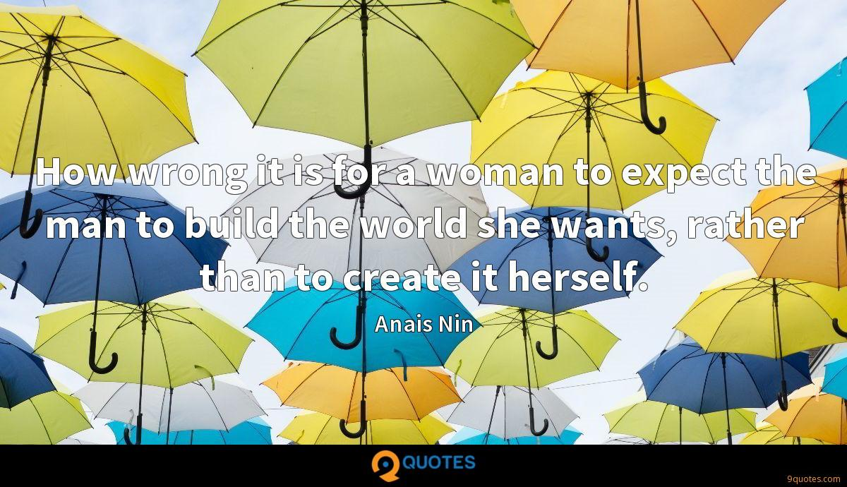 How wrong it is for a woman to expect the man to build the world she wants, rather than to create it herself.