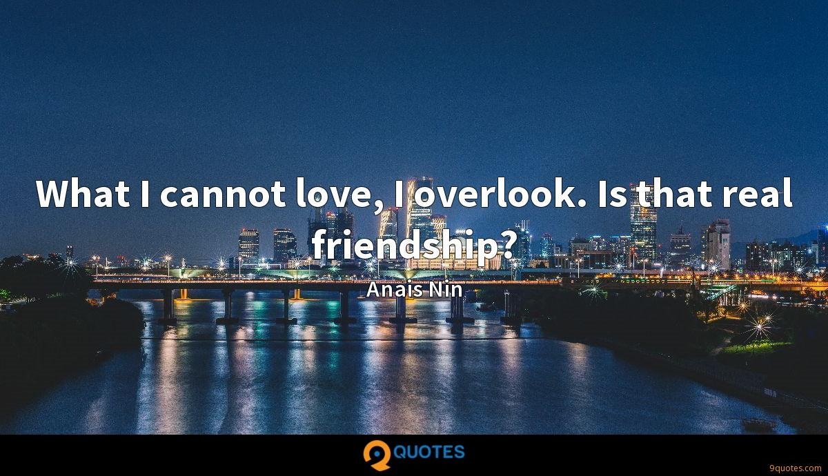 What I cannot love, I overlook. Is that real friendship?