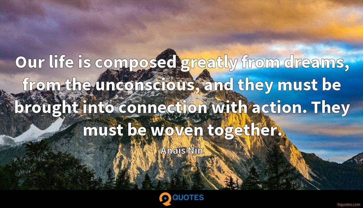 Our life is composed greatly from dreams, from the unconscious, and they must be brought into connection with action. They must be woven together.