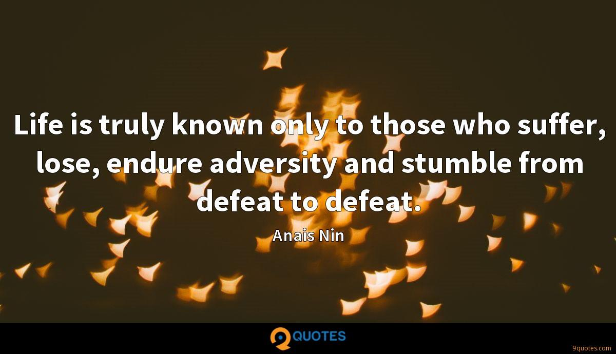 Life is truly known only to those who suffer, lose, endure adversity and stumble from defeat to defeat.