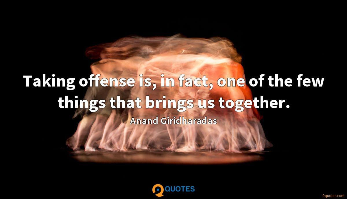 Taking offense is, in fact, one of the few things that brings us together.