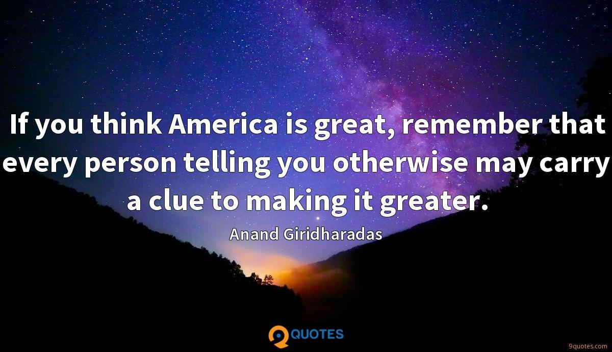 If you think America is great, remember that every person telling you otherwise may carry a clue to making it greater.