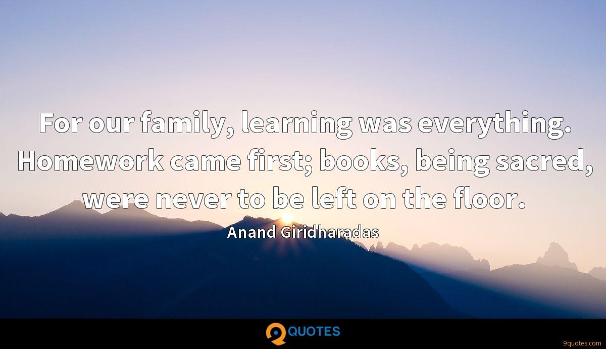 For our family, learning was everything. Homework came first; books, being sacred, were never to be left on the floor.