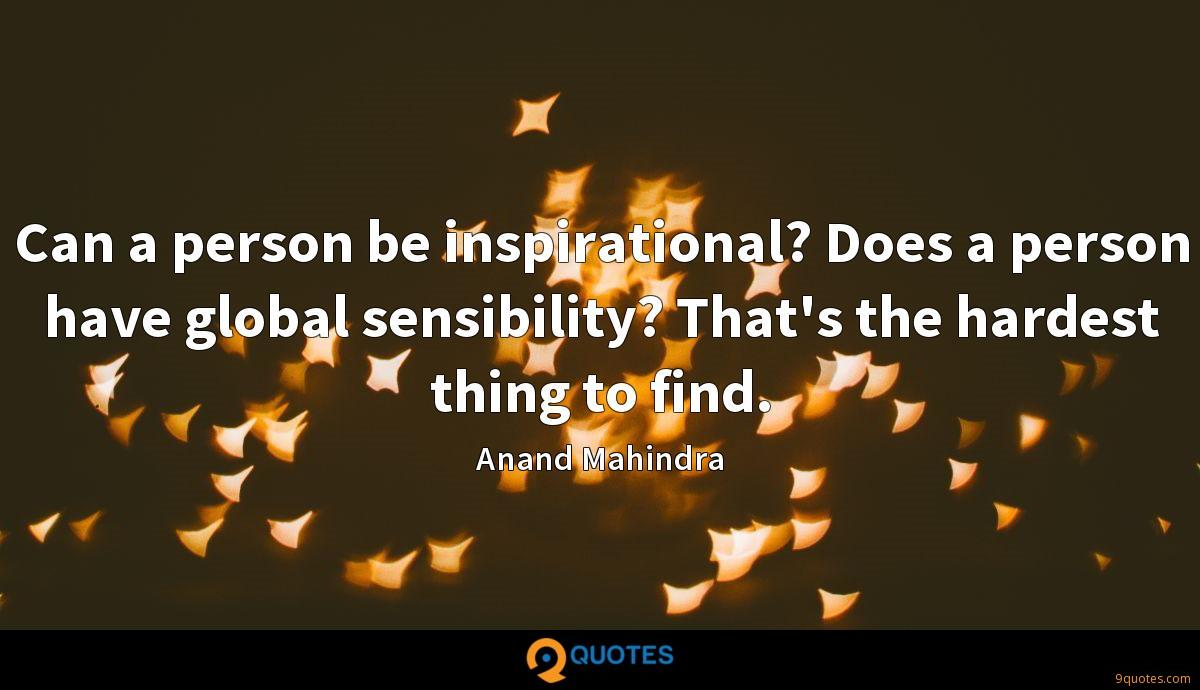Can a person be inspirational? Does a person have global sensibility? That's the hardest thing to find.