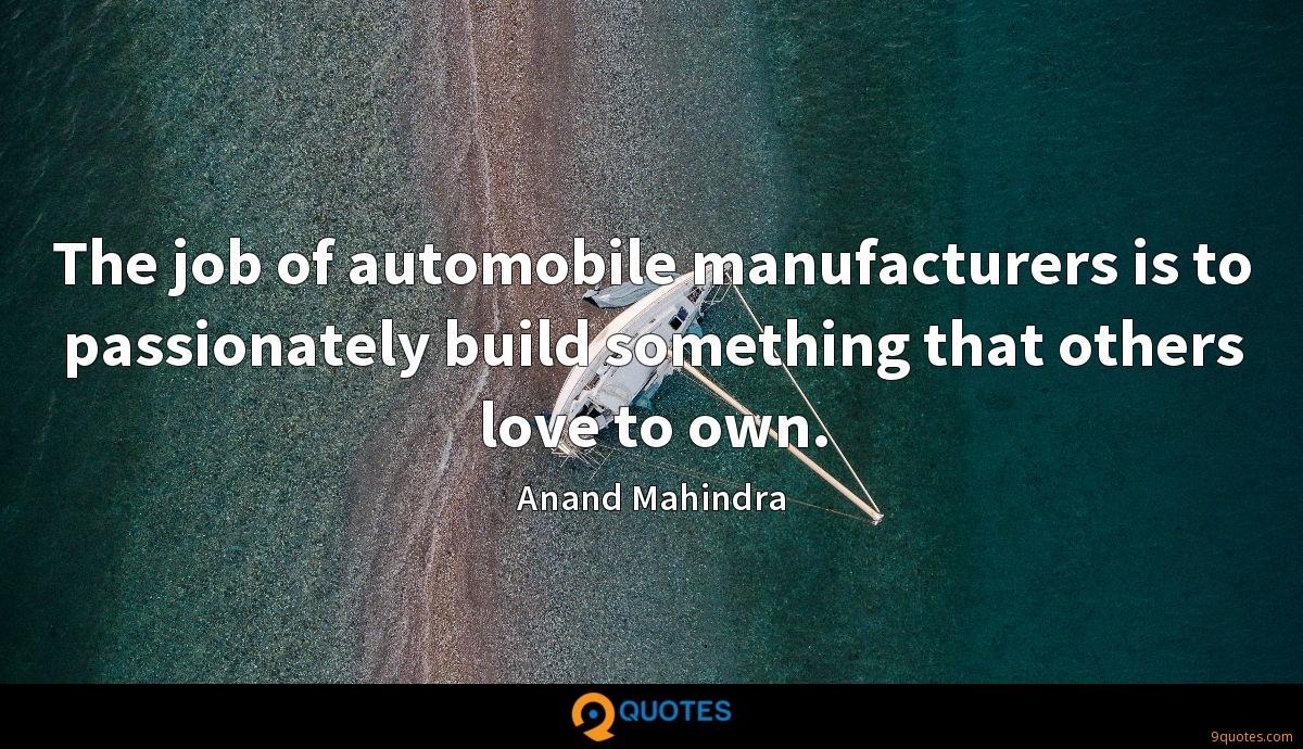 The job of automobile manufacturers is to passionately build something that others love to own.
