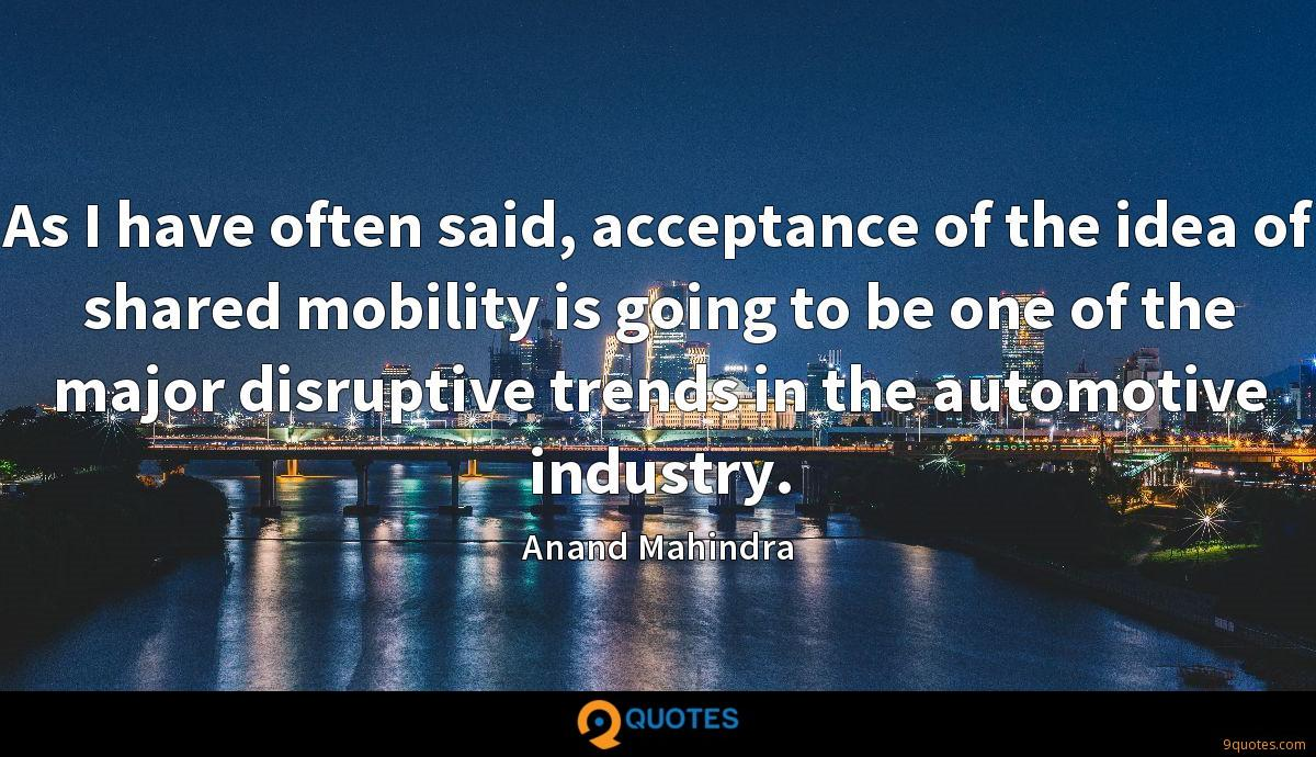 As I have often said, acceptance of the idea of shared mobility is going to be one of the major disruptive trends in the automotive industry.