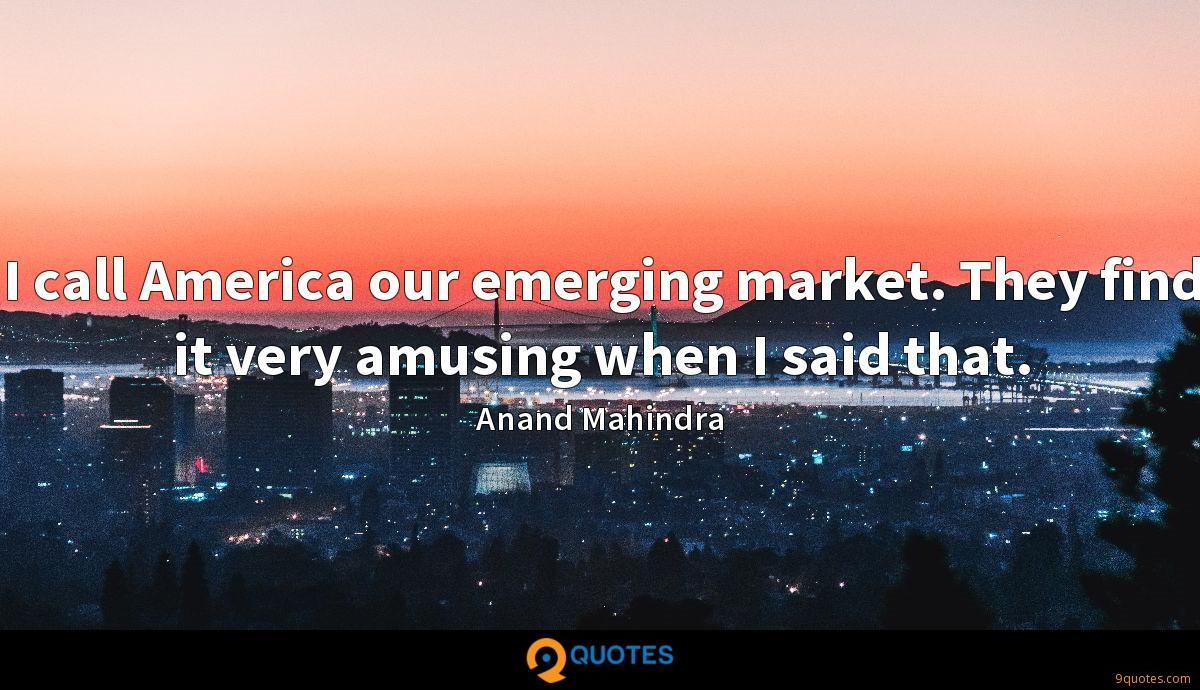 I call America our emerging market. They find it very amusing when I said that.